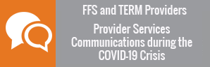 FFS and TERM Providers Provider Services Communications during the COVID-19 Crisis.